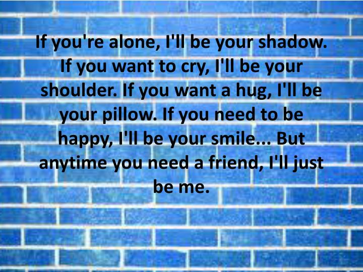 If you're alone, I'll be your shadow. If you want to cry, I'll be your shoulder. If you want a hug, I'll be your pillow. If you need to be happy, I'll be your smile... But anytime you need a friend, I'll just be me.