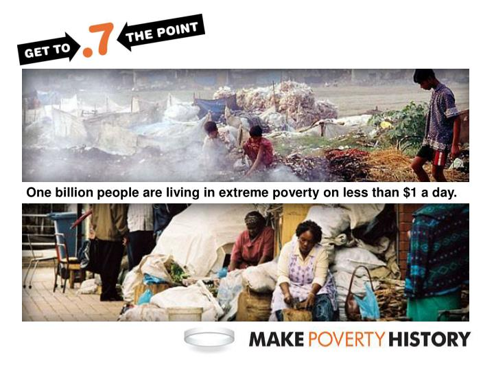 One billion people are living in extreme poverty on less than $1 a day.
