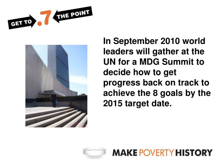 In September 2010 world leaders will gather at the UN for a MDG Summit to decide how to get progress back on track to achieve the 8 goals by the 2015 target date.