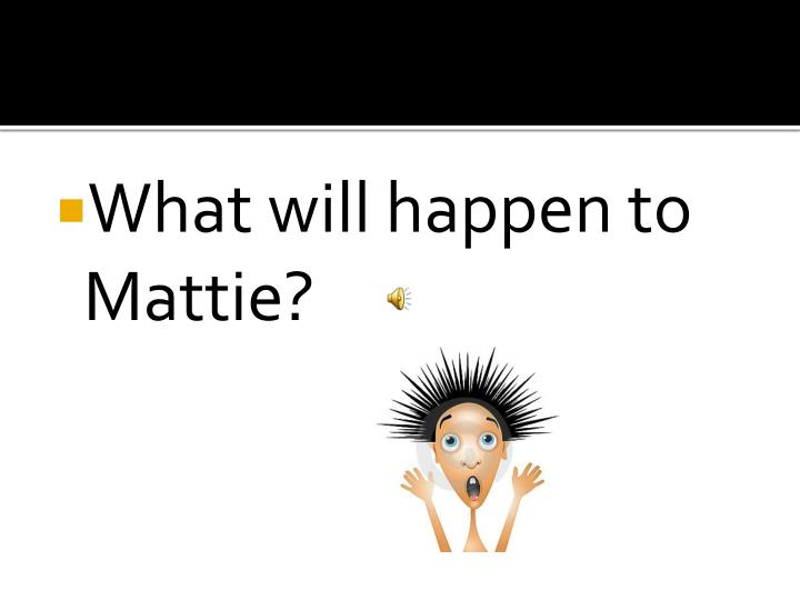 What will happen to Mattie?