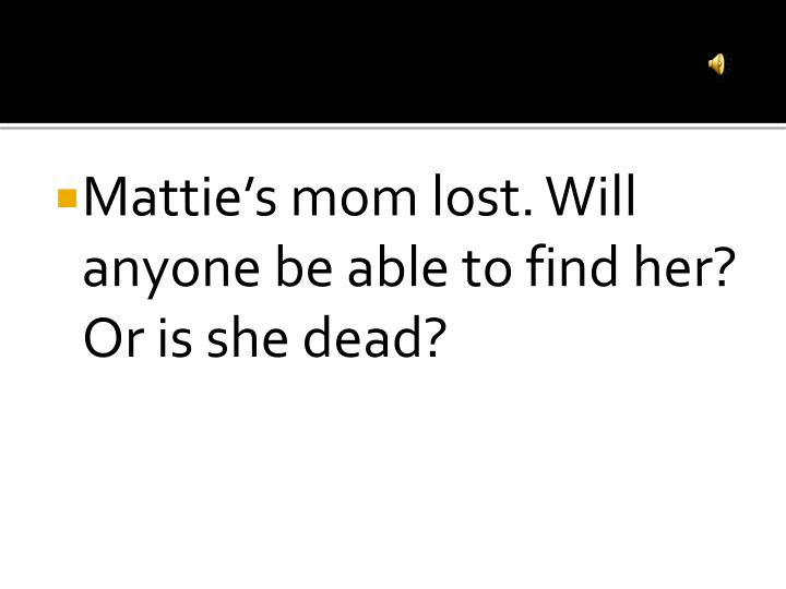Mattie's mom lost. Will anyone be able to find her?  Or is she dead?