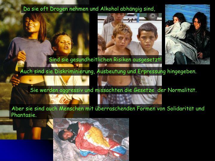 Da sie oft Drogen nehmen und Alkohol abhängig sind,
