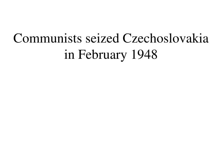 Communists seized Czechoslovakia in February 1948