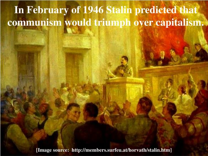 In February of 1946 Stalin predicted that communism would triumph over capitalism.