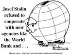 josef stalin refused to cooperate with new agencies like the world bank and