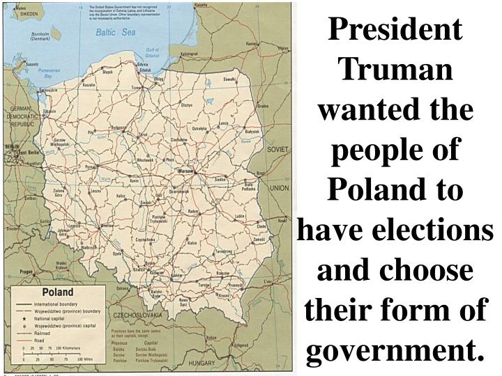 President Truman wanted the people of Poland to have elections and choose their form of government.