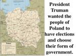 president truman wanted the people of poland to have elections and choose their form of government