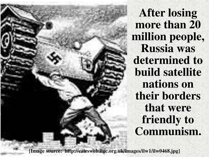 After losing more than 20 million people, Russia was determined to build satellite nations on their borders that were friendly to Communism.