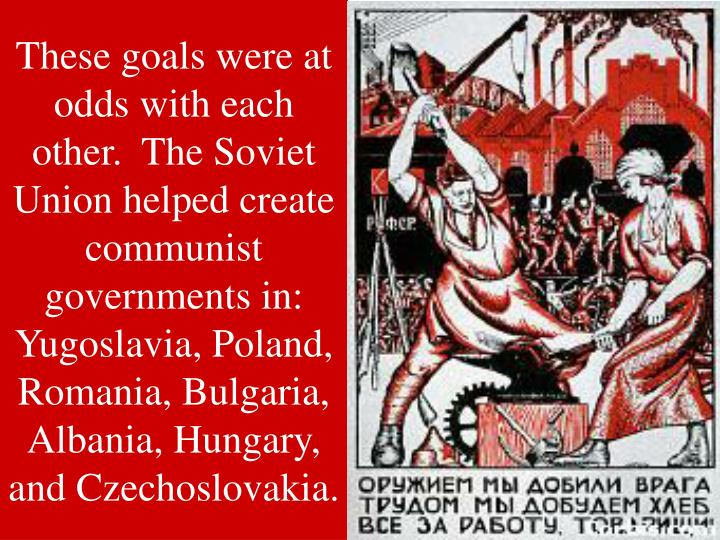 These goals were at odds with each other.  The Soviet Union helped create communist governments in:  Yugoslavia, Poland,          Romania, Bulgaria,             Albania, Hungary,                      and Czechoslovakia.