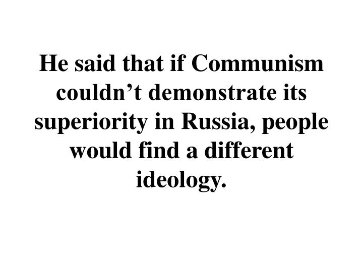 He said that if Communism couldnt demonstrate its superiority in Russia, people would find a different ideology.