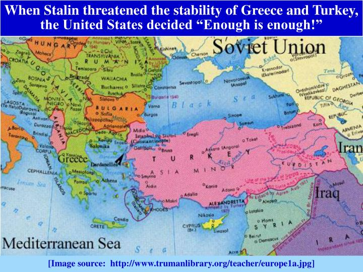 "When Stalin threatened the stability of Greece and Turkey, the United States decided ""Enough is enough!"""