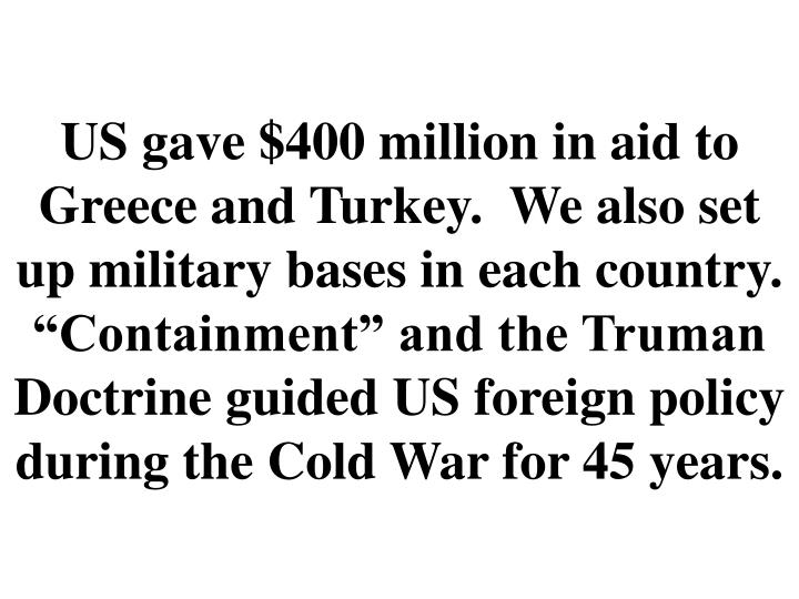 "US gave $400 million in aid to Greece and Turkey.  We also set up military bases in each country.  ""Containment"" and the Truman Doctrine guided US foreign policy during the Cold War for 45 years."