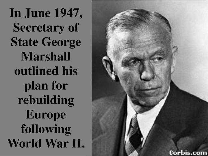 In June 1947,  Secretary of State George Marshall outlined his plan for rebuilding Europe following World War II.