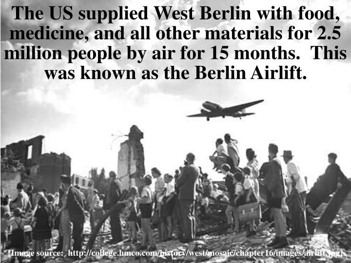 The US supplied West Berlin with food, medicine, and all other materials for 2.5 million people by air for 15 months.  This was known as the Berlin Airlift.