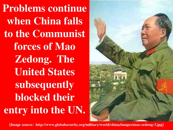 Problems continue when China falls to the Communist forces of Mao Zedong.  The United States subsequently blocked their entry into the UN.
