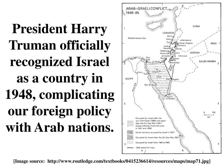 President Harry Truman officially recognized Israel as a country in 1948, complicating our foreign policy with Arab nations.