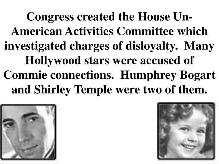Congress created the House Un-American Activities Committee which investigated charges of disloyalty.  Many Hollywood stars were accused of Commie connections.  Humphrey Bogart and Shirley Temple were two of them.