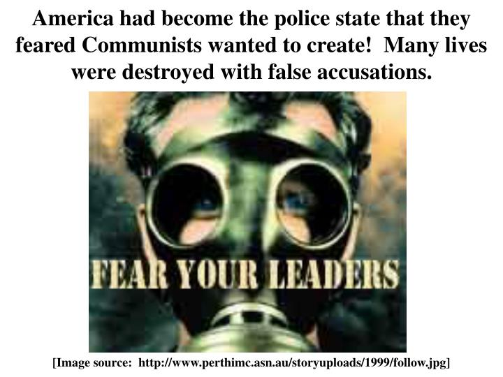 America had become the police state that they feared Communists wanted to create!  Many lives were destroyed with false accusations.