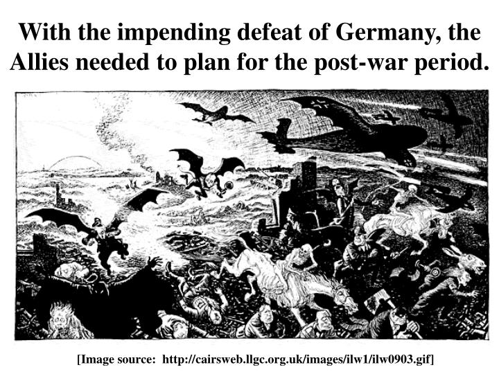 With the impending defeat of germany the allies needed to plan for the post war period