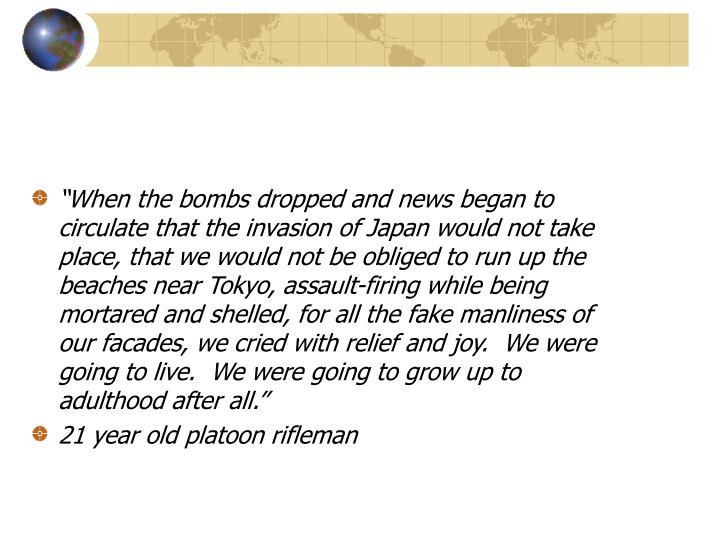 """""""When the bombs dropped and news began to circulate that the invasion of Japan would not take place, that we would not be obliged to run up the beaches near Tokyo, assault-firing while being mortared and shelled, for all the fake manliness of our facades, we cried with relief and joy.  We were going to live.  We were going to grow up to adulthood after all."""""""