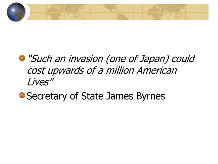 """Such an invasion (one of Japan) could cost upwards of a million American Lives"""