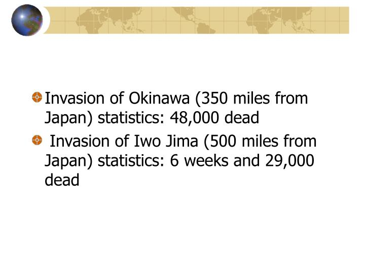 Invasion of Okinawa (350 miles from Japan) statistics: 48,000 dead
