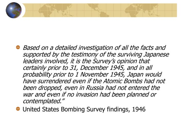 """Based on a detailed investigation of all the facts and supported by the testimony of the surviving Japanese leaders involved, it is the Survey's opinion that certainly prior to 31, December 1945, and in all probability prior to 1 November 1945, Japan would have surrendered even if the Atomic Bombs had not been dropped, even in Russia had not entered the war and even if no invasion had been planned or contemplated."""""""