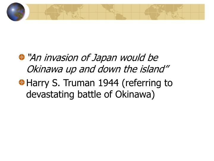 """An invasion of Japan would be Okinawa up and down the island"""