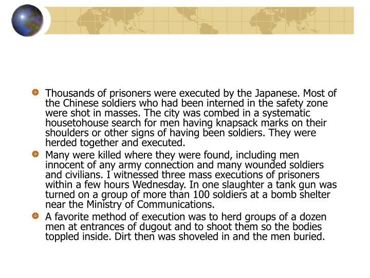 Thousands of prisoners were executed by the Japanese. Most of the Chinese soldiers who had been interned in the safety zone were shot in masses. The city was combed in a systematic house­to­house search for men having knapsack marks on their shoulders or other signs of having been soldiers. They were herded together and executed.