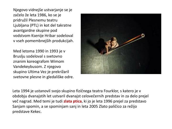 Njegovo vidnejše ustvarjanje se je začelo že leta 1986, ko se je pridružil Plesnemu teatru Ljubljana (PTL) in kot del takratne avantgardne skupine pod vodstvom Ksenije Hribar sodeloval v vseh pomembnejših produkcijah.