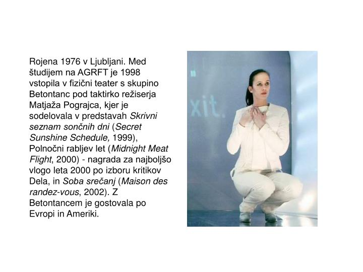 Rojena 1976 v Ljubljani. Med študijem na AGRFT je 1998 vstopila v fizični teater s skupino Betontanc pod taktirko režiserja Matjaža Pograjca, kjer je sodelovala v predstavah