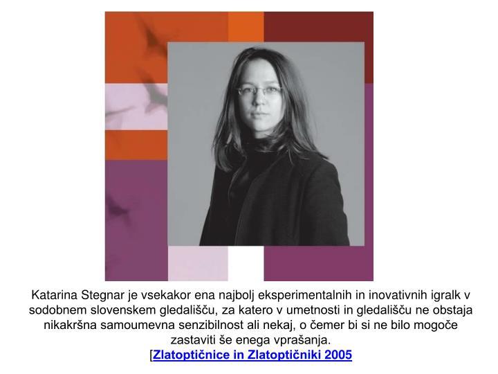Katarina Stegnar je vsekakor ena najbolj eksperimentalnih in inovativnih igralk v sodobnem slovenskem gledališču, za katero v umetnosti in gledališču ne obstaja nikakršna samoumevna senzibilnost ali nekaj, o čemer bi si ne bilo mogoče zastaviti še enega vprašanja.