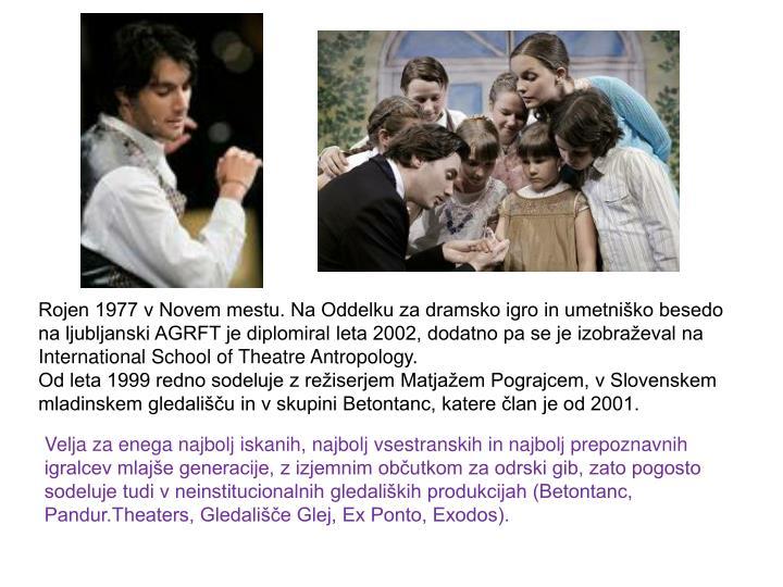 Rojen 1977 v Novem mestu. Na Oddelku za dramsko igro in umetniško besedo na ljubljanski AGRFT je diplomiral leta 2002, dodatno pa se je izobraževal na International School of Theatre Antropology.