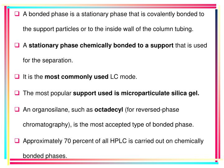 A bonded phase is a stationary phase that is covalently bonded to the support particles or to the inside wall of the column tubing.
