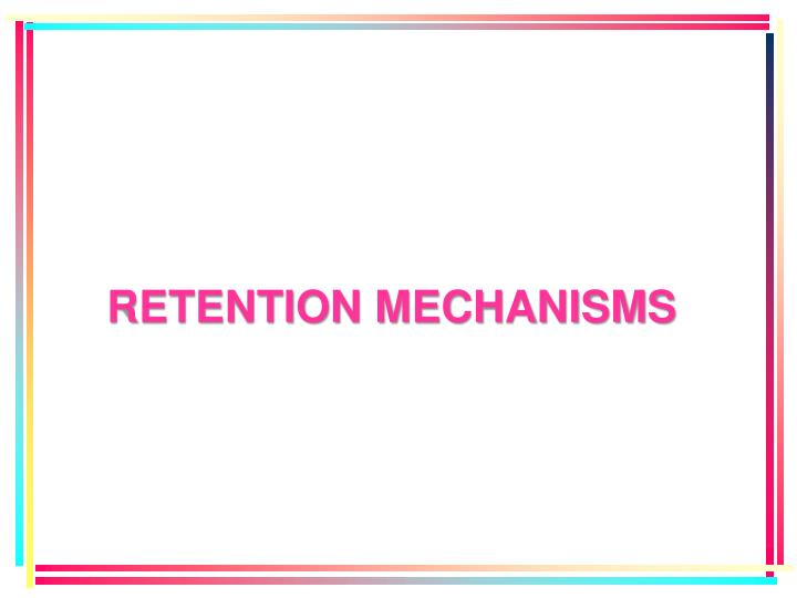RETENTION MECHANISMS