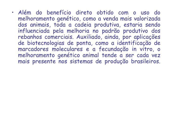 Além do benefício direto obtido com o uso do melhoramento genético, como a venda mais valorizada dos animais, toda a cadeia produtiva, estaria sendo influenciada pela melhoria no padrão produtivo dos rebanhos comerciais. Auxiliado, ainda, por aplicações de biotecnologias de ponta, como a identificação de marcadores moleculares e a fecundação in vitro, o melhoramento genético animal tende a ser cada vez mais presente nos sistemas de produção brasileiros.