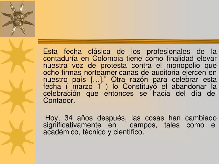 """Esta fecha clásica de los profesionales de la contaduría en Colombia tiene como finalidad elevar nuestra voz de protesta contra el monopolio que ocho firmas norteamericanas de auditoria ejercen en nuestro país […]."""" Otra razón para celebrar esta fecha ( marzo 1 ) lo Constituyó el abandonar la celebración que entonces se hacia del día del Contador."""