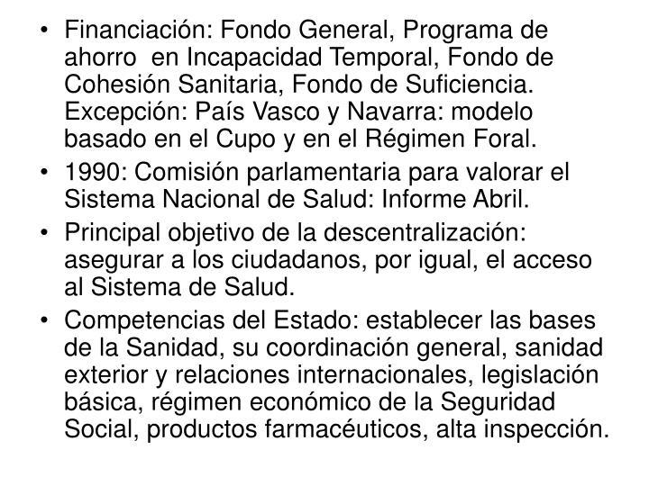 Financiación: Fondo General, Programa de ahorro  en Incapacidad Temporal, Fondo de Cohesión Sanitaria, Fondo de Suficiencia. Excepción: País Vasco y Navarra: modelo basado en el Cupo y en el Régimen Foral.