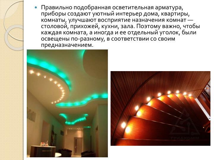 Правильно подобранная осветительная арматура, приборы создают уютный интерьер дома, квартиры, комнаты, улучшают восприятие назначения комнат — столовой, прихожей, кухни, зала. Поэтому важно, чтобы каждая комната, а иногда и ее отдельный уголок, были освещены по-разному, в соответствии со своим предназначением.
