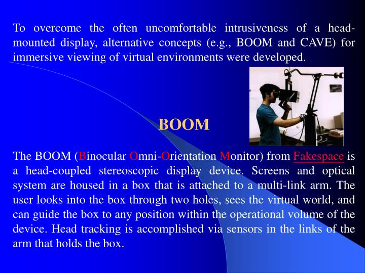 To overcome the often uncomfortable intrusiveness of a head-mounted display, alternative concepts (e.g., BOOM and CAVE) for immersive viewing of virtual environments were developed.