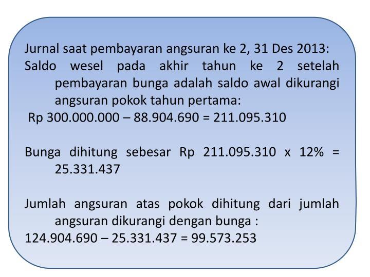 Jurnal saat pembayaran angsuran ke 2, 31 Des 2013: