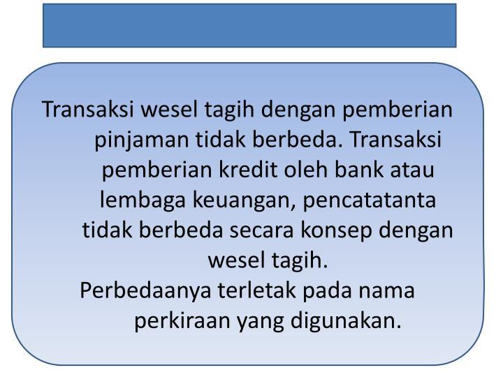 Transaksi wesel tagih dengan pemberian pinjaman tidak berbeda. Transaksi pemberian kredit oleh bank atau lembaga keuangan, pencatatanta tidak berbeda secara konsep dengan wesel tagih.