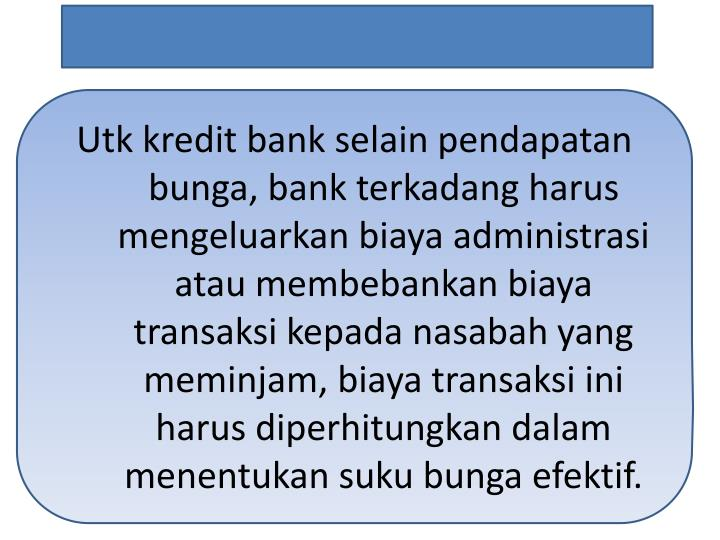 Utk kredit bank selain pendapatan bunga, bank terkadang harus mengeluarkan biaya administrasi atau membebankan biaya transaksi kepada nasabah yang meminjam, biaya transaksi ini harus diperhitungkan dalam menentukan suku bunga efektif.
