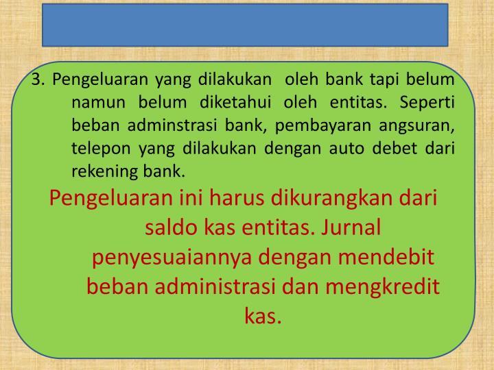 3. Pengeluaran yang dilakukan  oleh bank tapi belum namun belum diketahui oleh entitas. Seperti beban adminstrasi bank, pembayaran angsuran, telepon yang dilakukan dengan auto debet dari rekening bank.