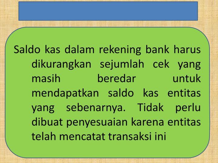 Saldo kas dalam rekening bank harus dikurangkan sejumlah cek yang masih beredar untuk mendapatkan saldo kas entitas yang sebenarnya. Tidak perlu dibuat penyesuaian karena entitas telah mencatat transaksi ini