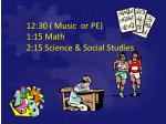 12 30 music or pe 1 15 math 2 15 science social studies