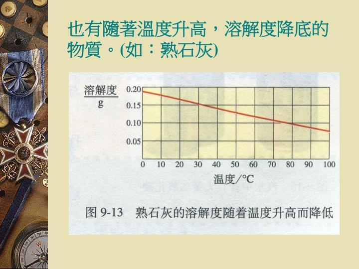 也有隨著溫度升高,溶解度降底的物質。