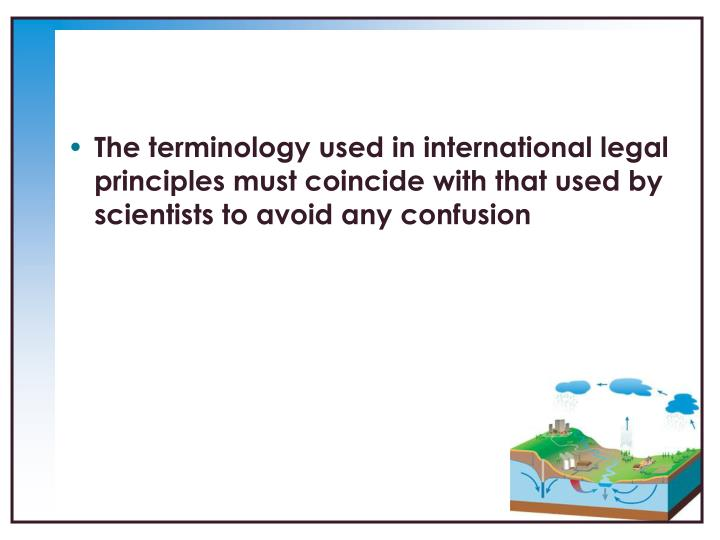 The terminology used in international legal principles must coincide with that used by scientists to avoid any confusion