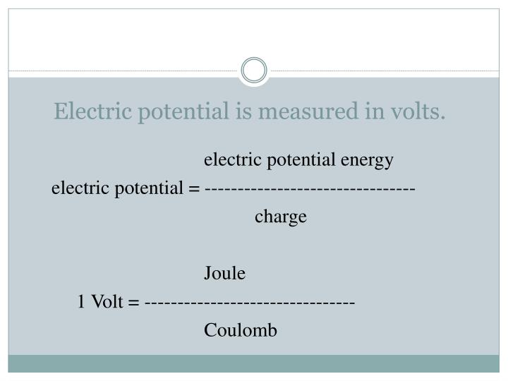 Electric potential is measured in volts.