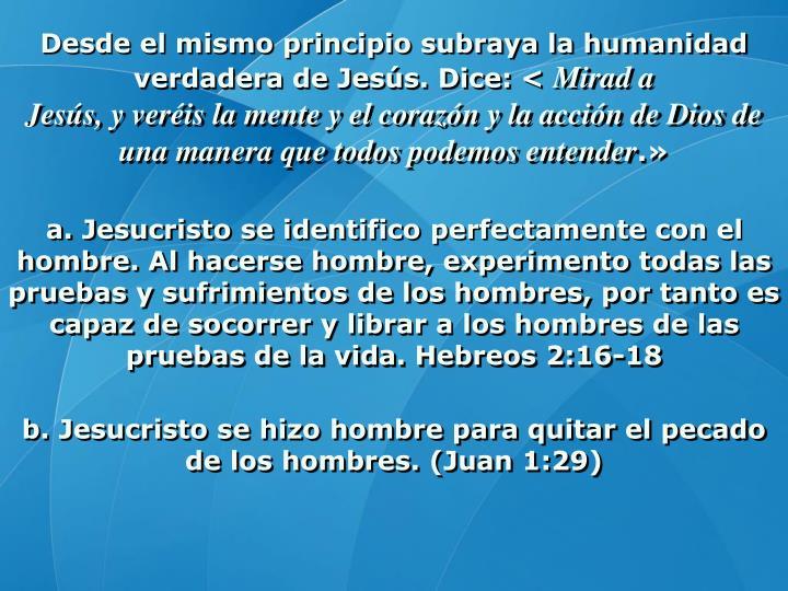Desde el mismo principio subraya la humanidad verdadera de Jesús. Dice: <